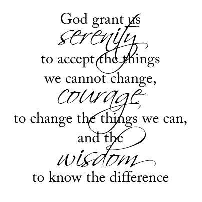"The serenity prayer - ""God grant me the serenity to accept the things I cannot change, the courage to change the things I can, and the wisdom to know the difference."""